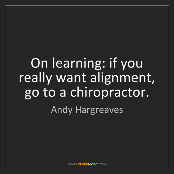 Andy Hargreaves: On learning: if you really want alignment, go to a chiropractor.