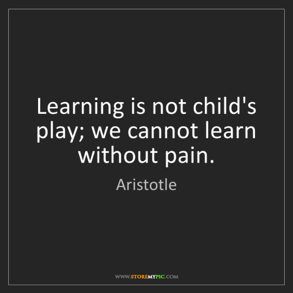Aristotle: Learning is not child's play; we cannot learn without...