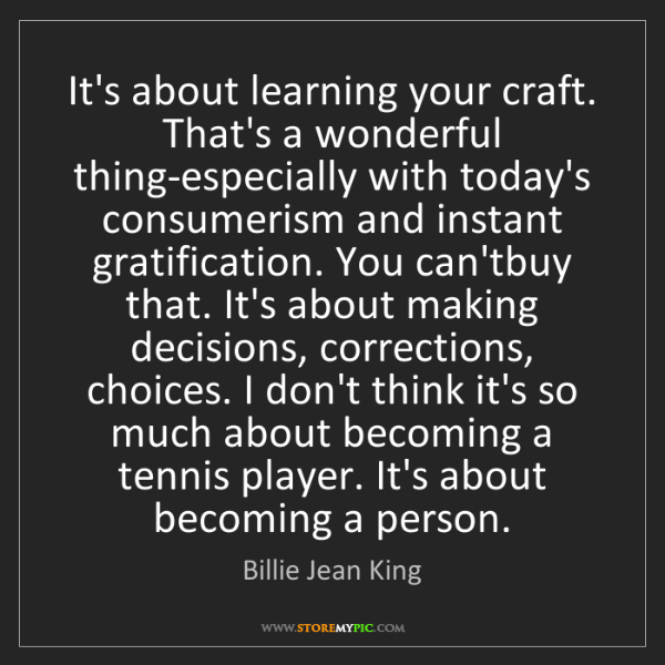 Billie Jean King: It's about learning your craft. That's a wonderful thing-especially...