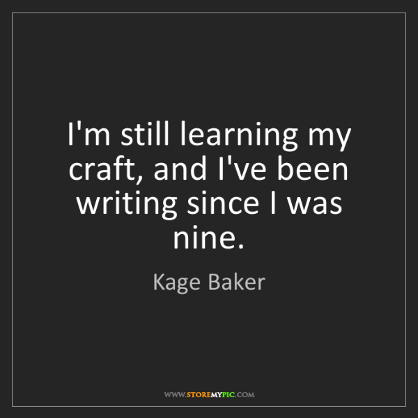Kage Baker: I'm still learning my craft, and I've been writing since...