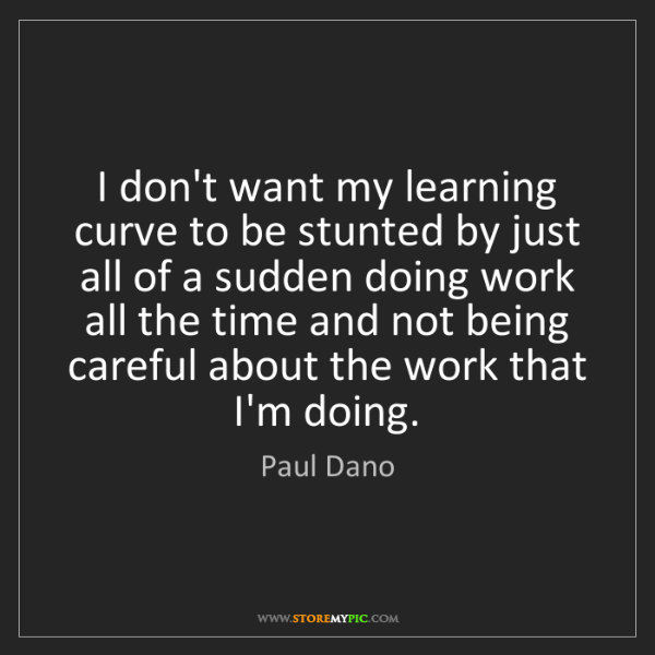 Paul Dano: I don't want my learning curve to be stunted by just...