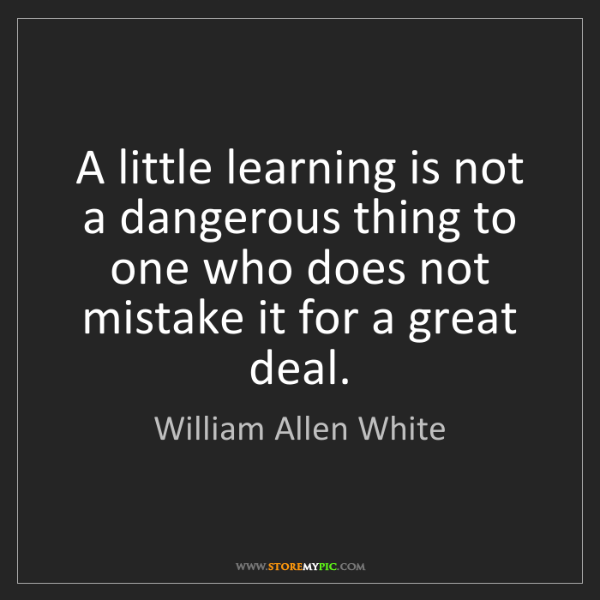 William Allen White: A little learning is not a dangerous thing to one who...