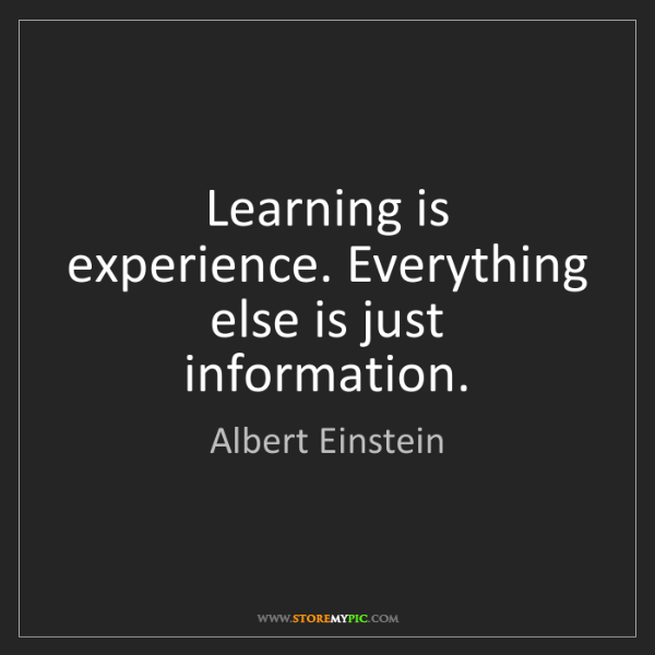 Albert Einstein: Learning is experience. Everything else is just information.