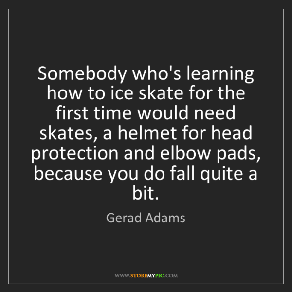 Gerad Adams: Somebody who's learning how to ice skate for the first...