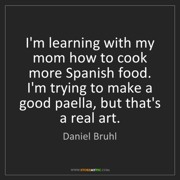 Daniel Bruhl: I'm learning with my mom how to cook more Spanish food....