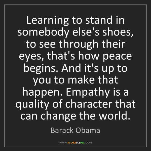 Barack Obama: Learning to stand in somebody else's shoes, to see through...