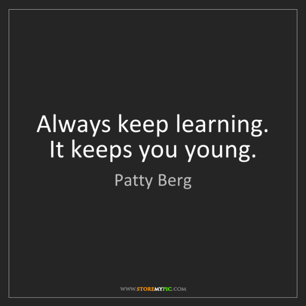 Patty Berg: Always keep learning. It keeps you young.