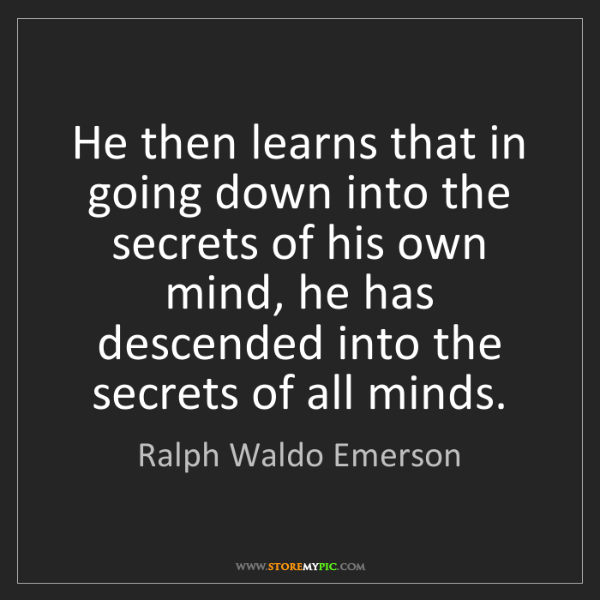 Ralph Waldo Emerson: He then learns that in going down into the secrets of...