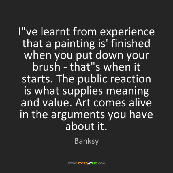 Banksy: I've learnt from experience that a painting is' finished...