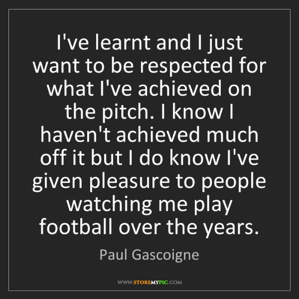 Paul Gascoigne: I've learnt and I just want to be respected for what...