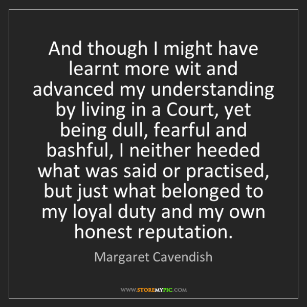 Margaret Cavendish: And though I might have learnt more wit and advanced...