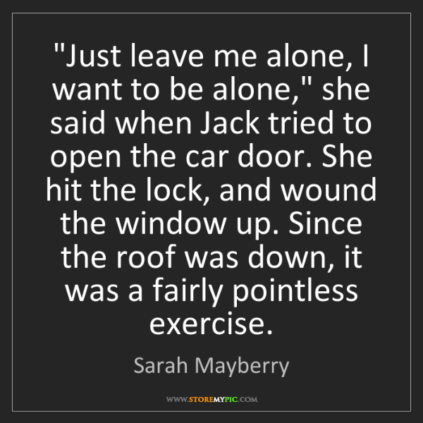 """Sarah Mayberry: """"Just leave me alone, I want to be alone,"""" she said when..."""