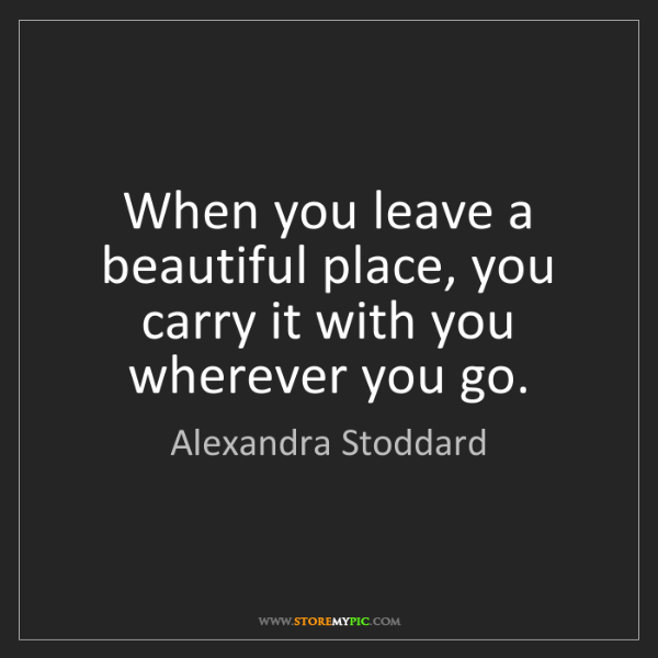 Alexandra Stoddard: When you leave a beautiful place, you carry it with you...