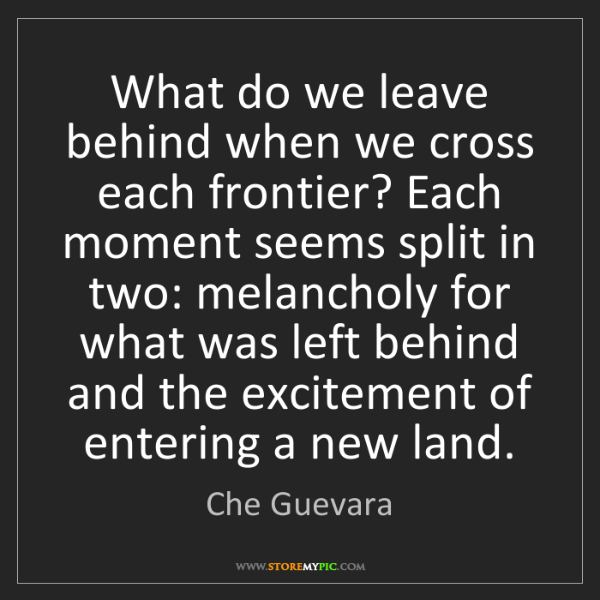 Che Guevara: What do we leave behind when we cross each frontier?...