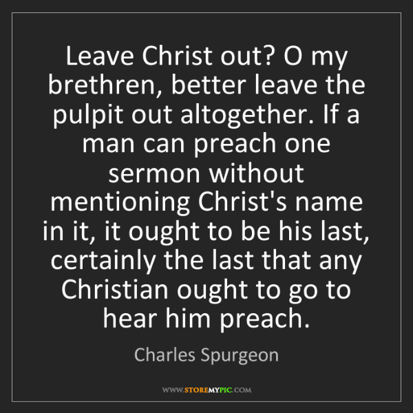 Charles Spurgeon: Leave Christ out? O my brethren, better leave the pulpit...