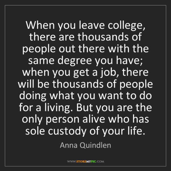 Anna Quindlen: When you leave college, there are thousands of people...