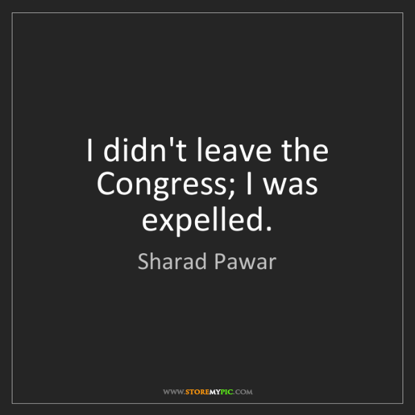 Sharad Pawar: I didn't leave the Congress; I was expelled.