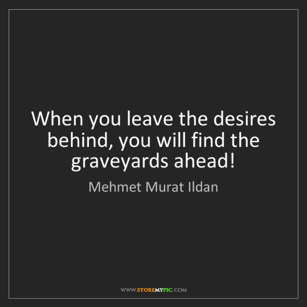 Mehmet Murat Ildan: When you leave the desires behind, you will find the...