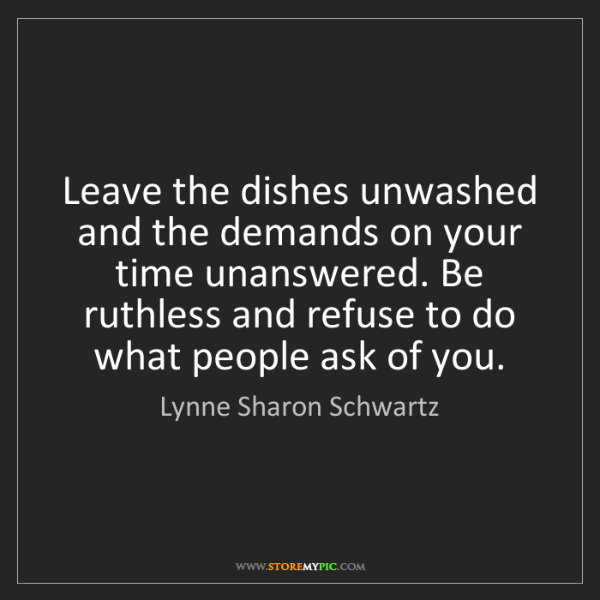 Lynne Sharon Schwartz: Leave the dishes unwashed and the demands on your time...