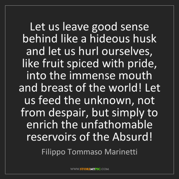 Filippo Tommaso Marinetti: Let us leave good sense behind like a hideous husk and...