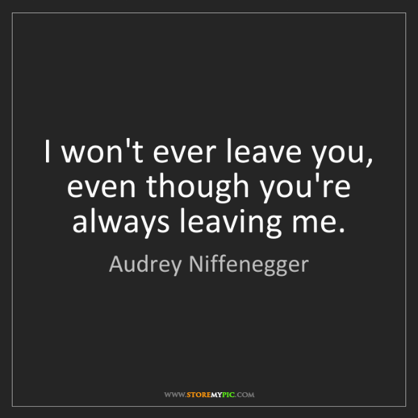Audrey Niffenegger: I won't ever leave you, even though you're always leaving...