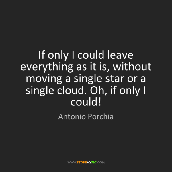 Antonio Porchia: If only I could leave everything as it is, without moving...