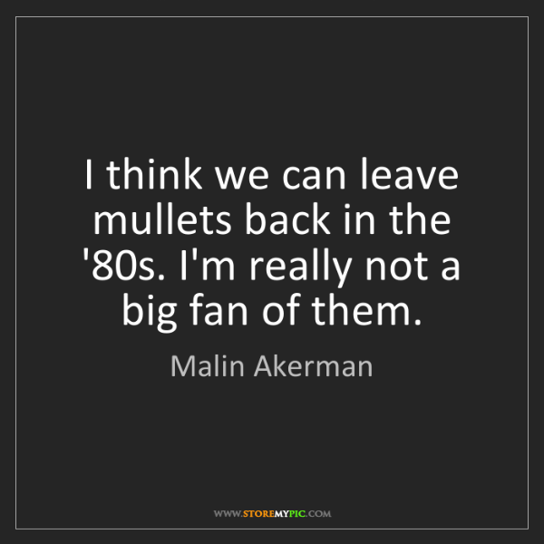 Malin Akerman: I think we can leave mullets back in the '80s. I'm really...