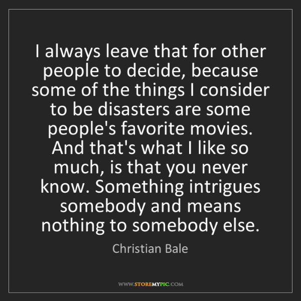 Christian Bale: I always leave that for other people to decide, because...