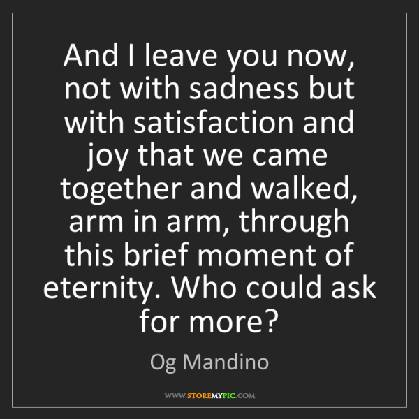 Og Mandino: And I leave you now, not with sadness but with satisfaction...