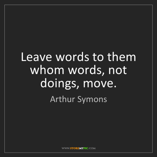 Arthur Symons: Leave words to them whom words, not doings, move.