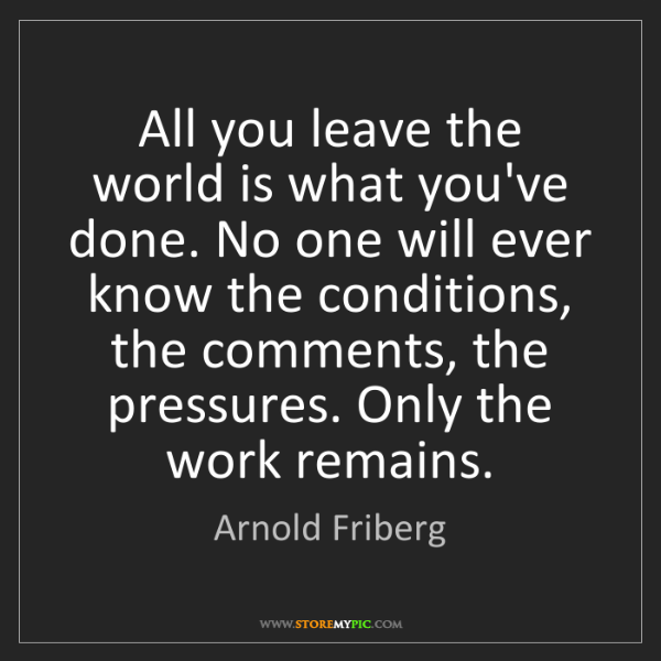 Arnold Friberg: All you leave the world is what you've done. No one will...