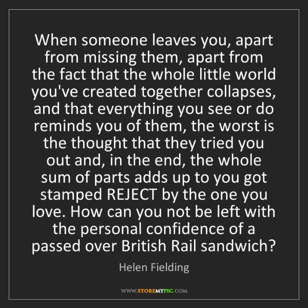 Helen Fielding: When someone leaves you, apart from missing them, apart...