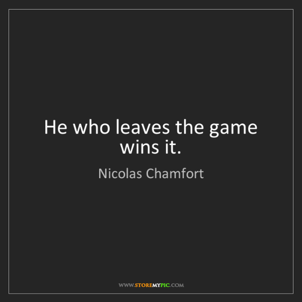 Nicolas Chamfort: He who leaves the game wins it.