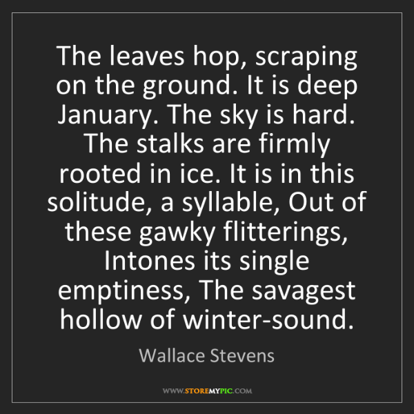 Wallace Stevens: The leaves hop, scraping on the ground. It is deep January....