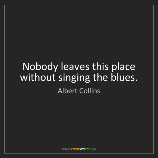 Albert Collins: Nobody leaves this place without singing the blues.