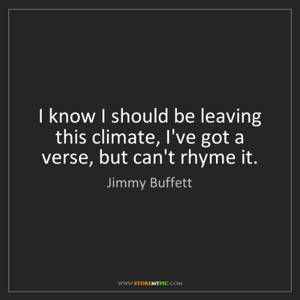 Jimmy Buffett: I know I should be leaving this climate, I've got a verse,...