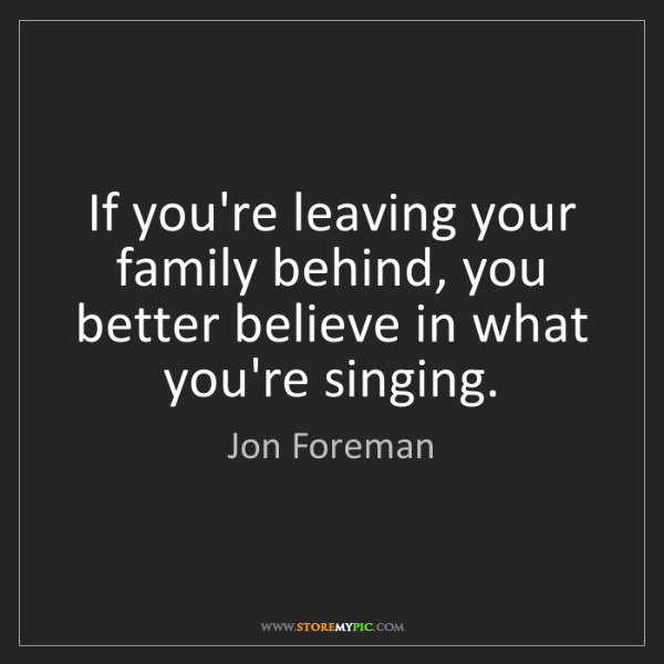 Jon Foreman: If you're leaving your family behind, you better believe...