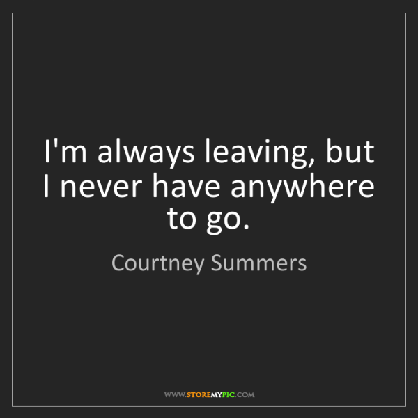 Courtney Summers: I'm always leaving, but I never have anywhere to go.