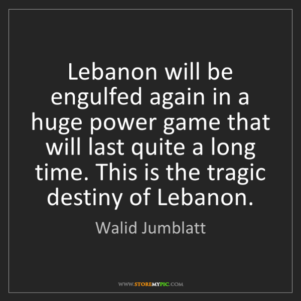 Walid Jumblatt: Lebanon will be engulfed again in a huge power game that...