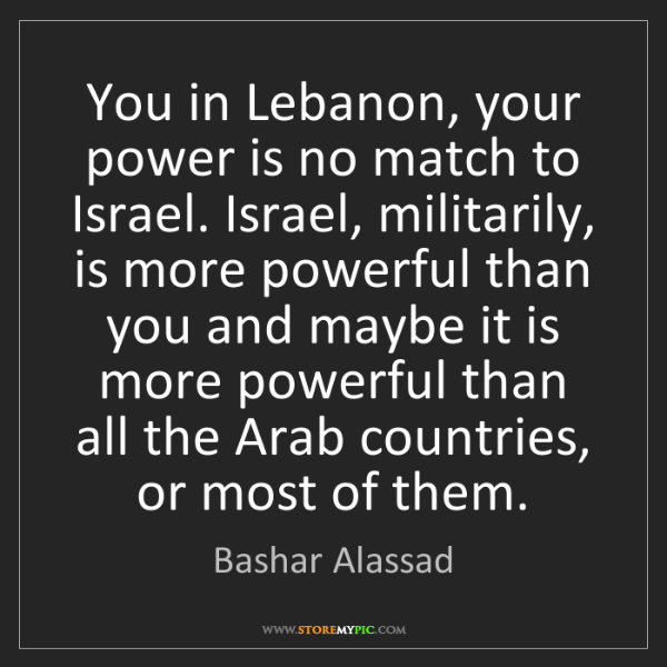 Bashar Alassad: You in Lebanon, your power is no match to Israel. Israel,...