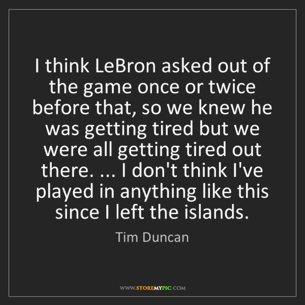 Tim Duncan: I think LeBron asked out of the game once or twice before...