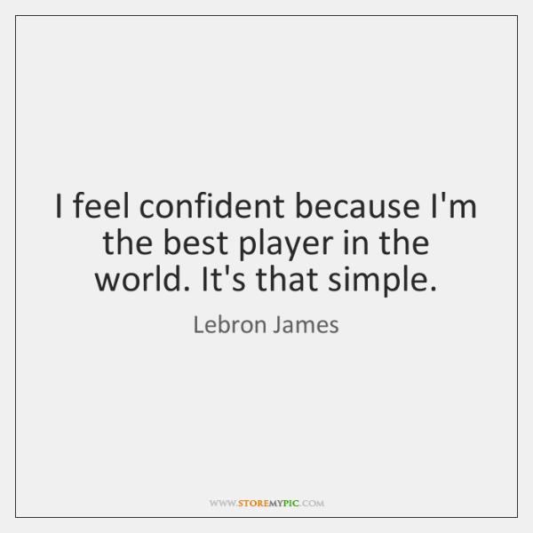 I feel confident because I'm the best player in the world. It's ...