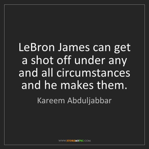 Kareem Abduljabbar: LeBron James can get a shot off under any and all circumstances...