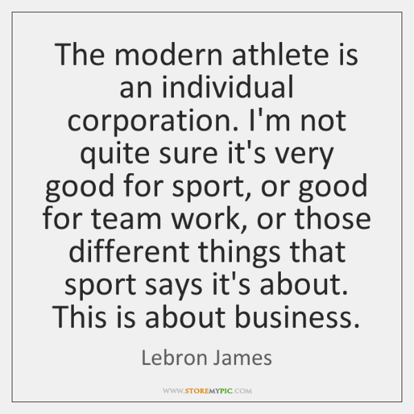 The modern athlete is an individual corporation. I'm not quite sure it's ...
