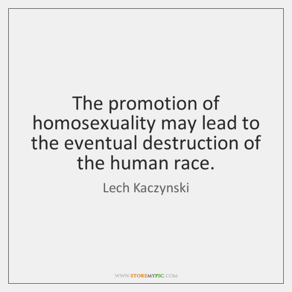 The promotion of homosexuality may lead to the eventual destruction of the ...