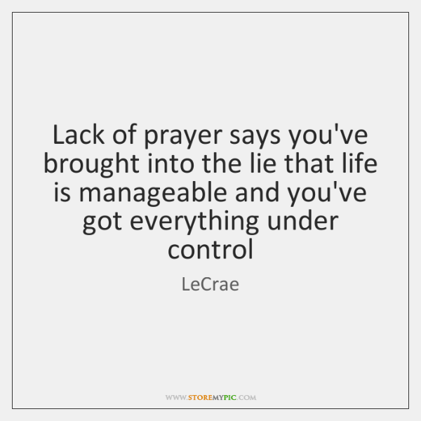 Lack of prayer says you've brought into the lie that life is ...