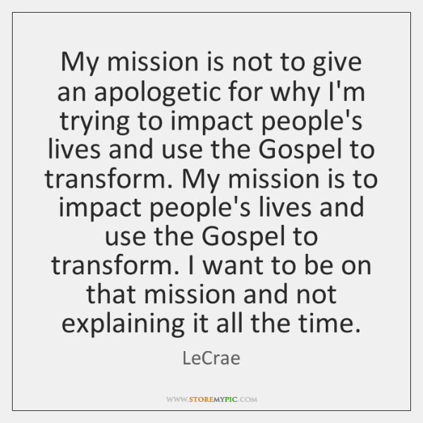 My mission is not to give an apologetic for why I'm trying ...