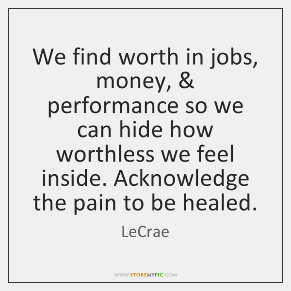 We find worth in jobs, money, & performance so we can hide how ...