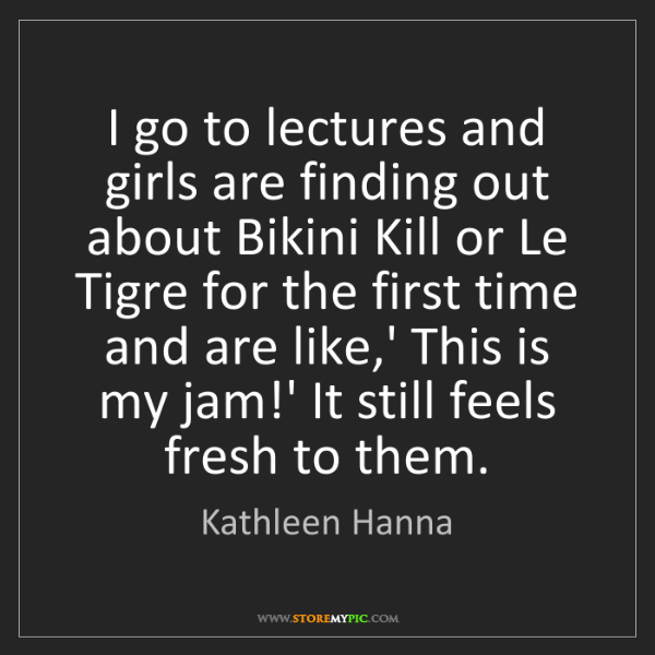 Kathleen Hanna: I go to lectures and girls are finding out about Bikini...