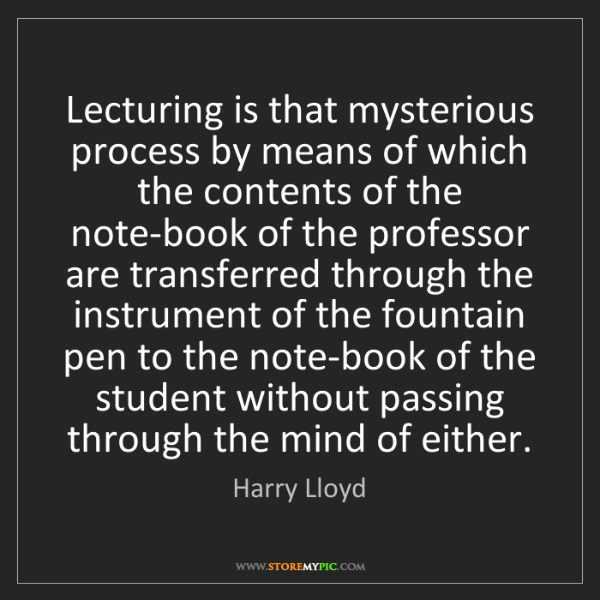 Harry Lloyd: Lecturing is that mysterious process by means of which...